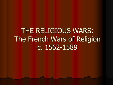 THE RELIGIOUS WARS: The French Wars of Religion c. 1562-1589.