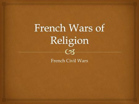French Civil Wars.  Huguenot : French Calvinist  40-50% of the French nobility became Huguenots  The House of Bourbon (Huguenot, Navarre)  The House.