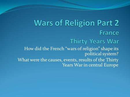 "How did the French ""wars of religion"" shape its political system? What were the causes, events, results of the Thirty Years War in central Europe."