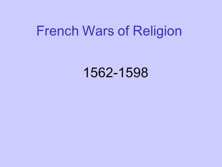 French Wars of Religion 1562-1598. French Wars of Religion: background Tension increasing between Cs & Ps due to growth of Protestants in society- trades.