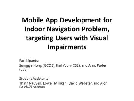 Mobile App Development for Indoor Navigation Problem, targeting Users with Visual Impairments Participants: Sunggye Hong (GCOE), Ilmi Yoon (CSE), and Arno.