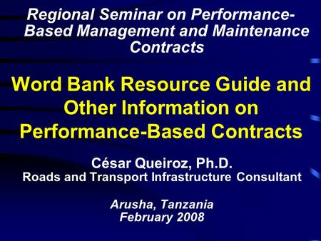 Word Bank Resource Guide and Other Information on Performance-Based Contracts César Queiroz, Ph.D. Roads and Transport Infrastructure Consultant Arusha,