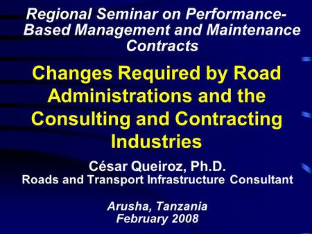 Changes Required by Road Administrations and the Consulting and Contracting Industries César Queiroz, Ph.D. Roads and Transport Infrastructure Consultant.