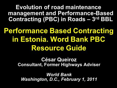 Performance Based Contracting in Estonia. Word Bank PBC Resource Guide César Queiroz Consultant, Former Highways Adviser World Bank Washington, D.C., February.