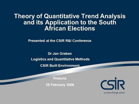 Theory of Quantitative Trend Analysis and its Application to the South African Elections Presented at the CSIR R&I Conference Dr Jan Greben Logistics and.