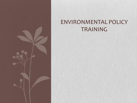 <strong>ENVIRONMENTAL</strong> POLICY TRAINING. <strong>Environmental</strong> Compliance Consists of: − <strong>Environmental</strong> Statutes (Law by Legislation) National <strong>Environmental</strong> Policy Act,