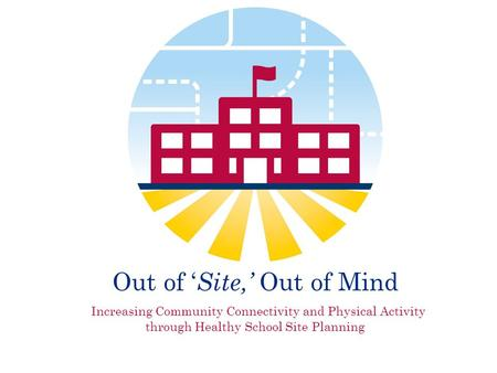 Out of ' Site,' Out of Mind Increasing Community Connectivity and Physical Activity through Healthy School Site Planning.