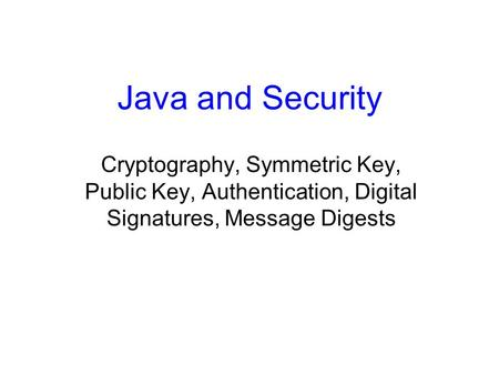 Java and Security Cryptography, Symmetric Key, Public Key, Authentication, Digital Signatures, Message Digests.