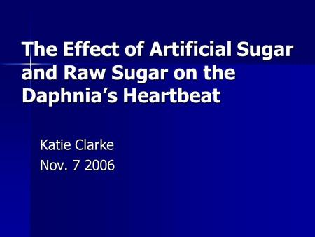 The Effect of Artificial Sugar and Raw Sugar on the Daphnia's Heartbeat Katie Clarke Nov. 7 2006.