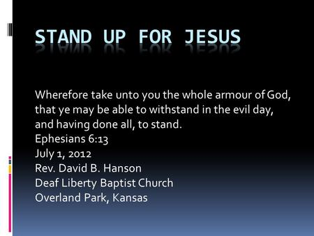 Wherefore take unto you the whole armour of God, that ye may be able to withstand in the evil day, and having done all, to stand. Ephesians 6:13 July 1,