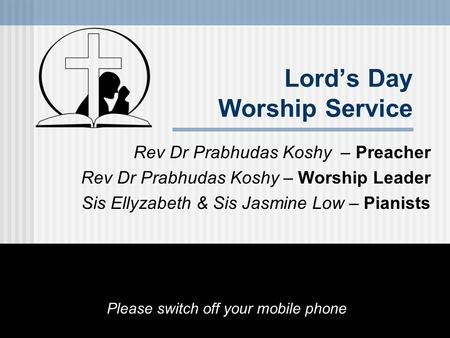 Lord's Day Worship Service Rev Dr Prabhudas Koshy – Preacher Rev Dr Prabhudas Koshy – Worship Leader Sis Ellyzabeth & Sis Jasmine Low – Pianists Please.