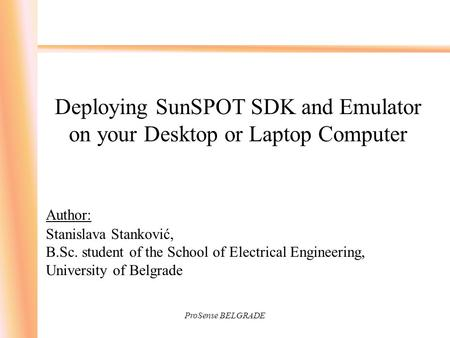 ProSense BELGRADE Deploying SunSPOT SDK and Emulator on your Desktop or Laptop Computer Author: Stanislava Stanković, B.Sc. student of the School of Electrical.