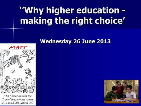 ''Why higher education - making the right choice' Wednesday 26 June 2013.