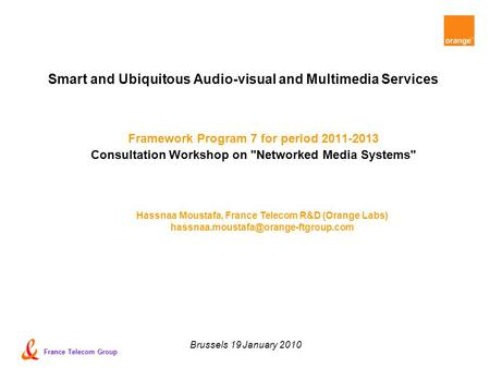 France Telecom Group Brussels 19 January 2010 Smart and Ubiquitous Audio-visual and Multimedia Services Framework Program 7 for period 2011-2013 Consultation.