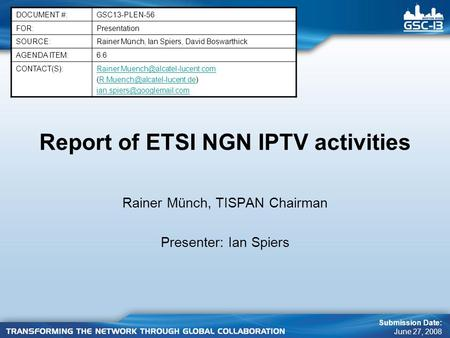 Report of ETSI NGN IPTV activities Rainer Münch, TISPAN Chairman Presenter: Ian Spiers DOCUMENT #:GSC13-PLEN-56 FOR:Presentation SOURCE:Rainer Münch, Ian.