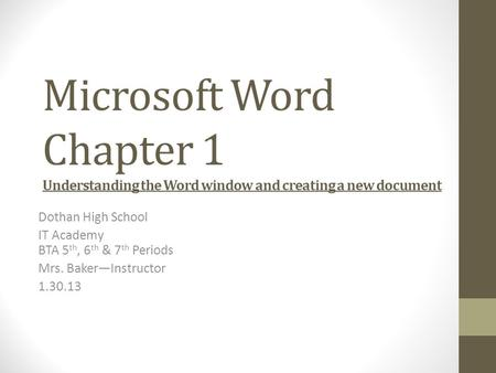 Microsoft Word Chapter 1 Understanding the Word window and creating a new document Dothan High School IT Academy BTA 5 th, 6 th & 7 th Periods Mrs. Baker—Instructor.