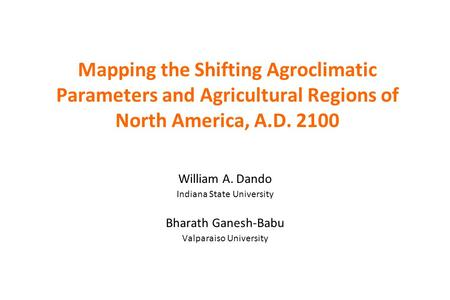 Mapping the Shifting Agroclimatic Parameters and Agricultural Regions of North America, A.D. 2100 William A. Dando Indiana State University Bharath Ganesh-Babu.