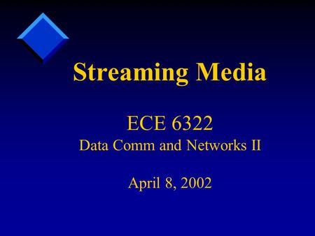 Streaming Media ECE 6322 Data Comm and Networks II April 8, 2002.