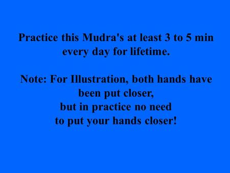 Practice this Mudra's at least 3 to 5 min every day for lifetime. Note: For Illustration, both hands have been put closer, but in practice no need to.