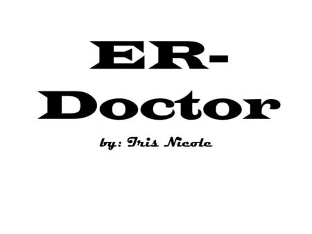 ER- Doctor by: Iris Nicole. job description When sudden illness or acute injury strikes, patients turn to hospital emergency rooms for immediate medical.