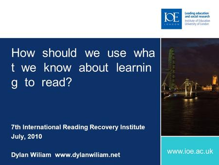 Www.ioe.ac.uk How should we use wha t we know about learnin g to read? 7th International Reading Recovery Institute July, 2010 Dylan Wiliamwww.dylanwiliam.net.