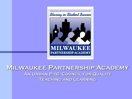 Milwaukee Partnership Academy An Urban P-16 Council for Quality Teaching and Learning.