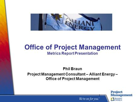 1 Office of Project Management Metrics Report Presentation Phil Braun Project Management Consultant – Alliant Energy – Office of Project Management.