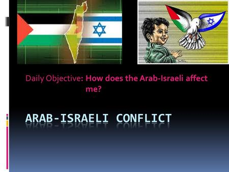 Daily Objective: How does the Arab-Israeli affect me?