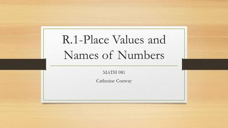 R.1-Place Values and Names of Numbers MATH 081 Catherine Conway.