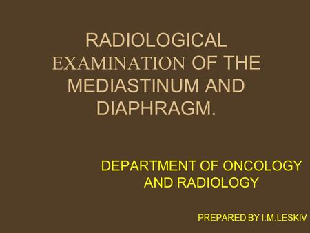 RADIOLOGICAL EXAMINATION OF THE MEDIASTINUM AND DIAPHRAGM. DEPARTMENT OF ONCOLOGY AND RADIOLOGY PREPARED BY I.M.LESKIV.