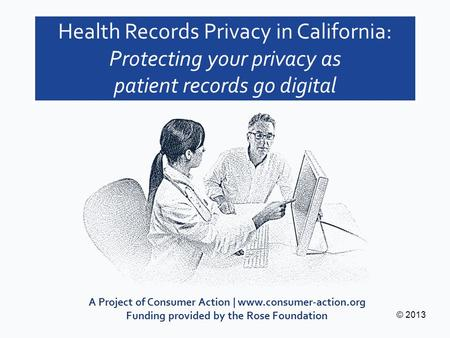 A Project of Consumer Action | www.consumer-action.org Funding provided by the Rose Foundation © 2013 Health Records Privacy in California: Protecting.