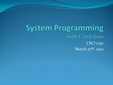 CSCI 1730 March 27 th, 2012. Text System Programming with C and Unix by Hoover Ch 1: Introduction Ch 2: Bits, Bytes and Data Types Ch 3: Arrays and Strings.