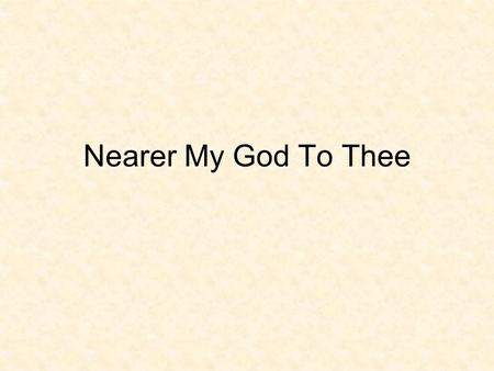 Nearer My God To Thee. Nearer, my God, to thee, nearer to thee! E'en though it be a cross that raiseth me, still all my song shall be, nearer, my God,
