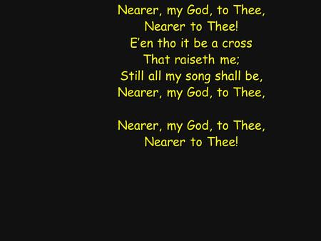 Nearer, my God, to Thee, Nearer to Thee! E'en tho it be a cross That raiseth me; Still all my song shall be, Nearer, my God, to Thee, Nearer to Thee! Nearer,