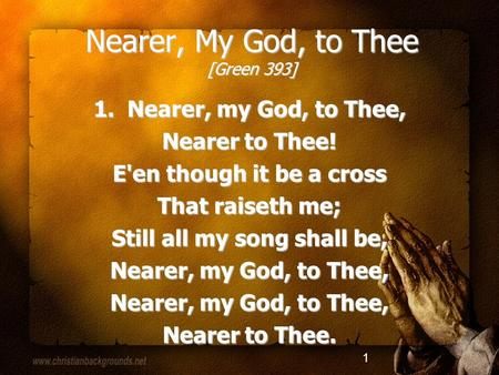 1 Nearer, My God, to Thee [Green 393] 1. Nearer, my God, to Thee, Nearer to Thee! E'en though it be a cross That raiseth me; Still all my song shall be,