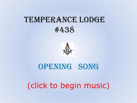 Opening song (click to begin music) Temperance Lodge #438.