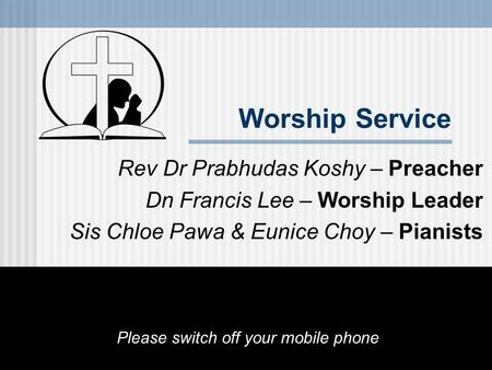 Worship Service Rev Dr Prabhudas Koshy – Preacher Dn Francis Lee – Worship Leader Sis Chloe Pawa & Eunice Choy – Pianists Please switch off your mobile.