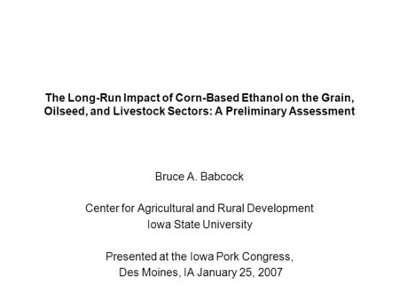 The Long-Run Impact of Corn-Based Ethanol on the Grain, Oilseed, and Livestock Sectors: A Preliminary Assessment Bruce A. Babcock Center for Agricultural.