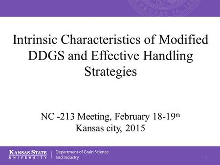 Intrinsic Characteristics of Modified DDGS and Effective Handling Strategies NC -213 Meeting, February 18-19 th Kansas city, 2015 1.