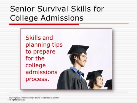 Senior Survival Skills for College Admissions Copyright © 2008 Panhandle-Plains Student Loan Center All rights reserved Skills and planning tips to prepare.