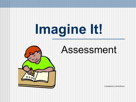 Imagine It! Assessment Compiled by Carrie Bunce. Assessment Purpose of assessment Monitor students' progress To diagnose students' strengths and weaknesses.