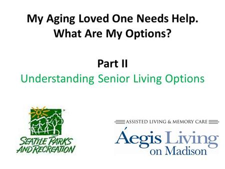 My Aging Loved One Needs Help. What Are My Options? Part II Understanding Senior Living Options.