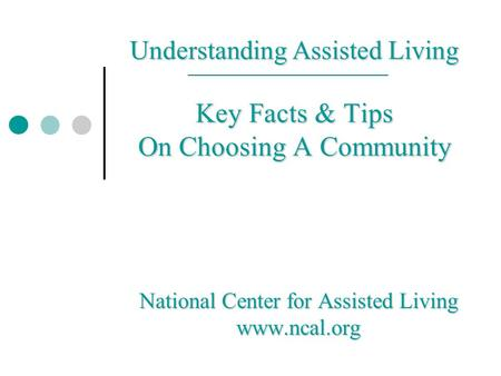 Understanding Assisted Living Key Facts & Tips On Choosing A Community National Center for Assisted Living www.ncal.org.