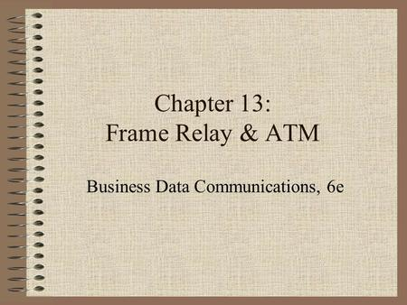 Chapter 13: Frame Relay & ATM Business Data Communications, 6e.
