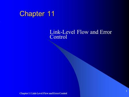 Chapter 11 Link-Level Flow and Error Control 1 Chapter 11 Link-Level Flow and Error Control.