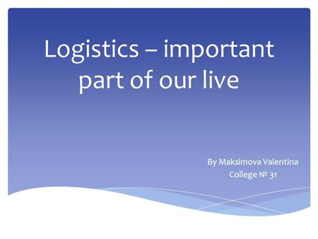 Logistics – important part of our live By Maksimova Valentina College № 31.