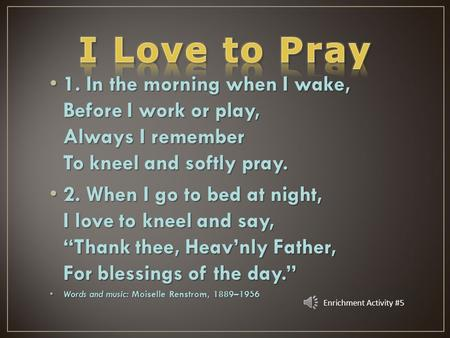 1. In the morning when I wake, Before I work or play, Always I remember To kneel and softly pray. 2. When I go to bed at night, I love to kneel and say,