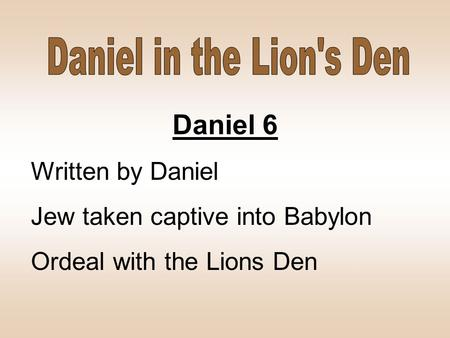 Daniel 6 Written by Daniel Jew taken captive into Babylon Ordeal with the Lions Den.