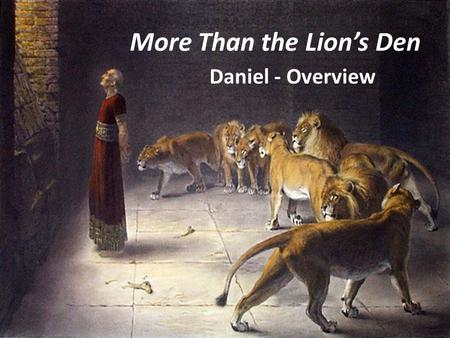 More Than the Lion's Den Daniel - Overview. God remains in control of the world … …and can save us from even certain death. Dan. 3:16-18 Dan. 6:21-23.
