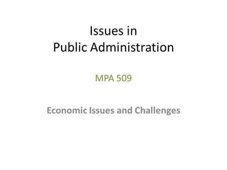 Issues in Public Administration MPA 509 Economic Issues and Challenges.